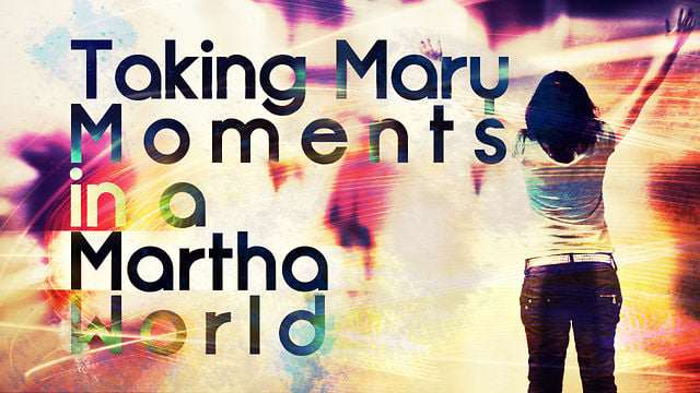 Taking Mary Moments in a Martha World